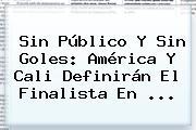 Sin Público Y Sin Goles: <b>América</b> Y <b>Cali</b> Definirán El Finalista En ...