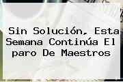 Sin Solución, Esta Semana Continúa El <b>paro</b> De Maestros