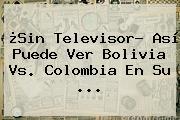 ¿Sin Televisor? Así Puede Ver <b>Bolivia Vs</b>. <b>Colombia</b> En Su <b>...</b>