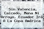 Sin Valencia, Caicedo, Mena Ni Arroyo, Ecuador Irá A La <b>Copa América</b>
