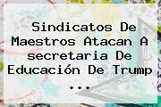 Sindicatos De Maestros Atacan A <b>secretaria De Educación</b> De Trump ...