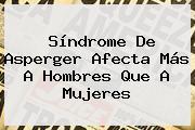<b>Síndrome De Asperger</b> Afecta Más A Hombres Que A Mujeres