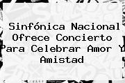 Sinfónica Nacional Ofrece Concierto Para Celebrar <b>Amor Y Amistad</b>