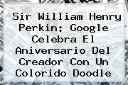<b>Sir William Henry Perkin</b>: Google Celebra El Aniversario Del Creador Con Un Colorido Doodle