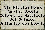 <b>Sir William Henry Perkin</b>: Google Celebra El Natalicio Del Químico Británico Con Doodle