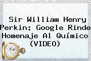 <b>Sir William Henry Perkin</b>: Google Rinde Homenaje Al Químico (VIDEO)