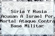 <b>Siria</b> Y Rusia Acusan A Israel Por Mortal Ataque Contra Base Militar