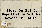 Sismo De 3.1 De Magnitud En Volcán <b>Nevado Del Ruíz</b>