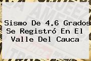 <b>Sismo</b> De 4.6 Grados Se Registró En El Valle Del Cauca