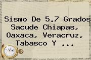 <b>Sismo</b> De 5.7 Grados Sacude Chiapas, Oaxaca, Veracruz, Tabasco Y ...