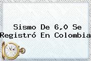 Sismo De 6,0 Se Registró En Colombia
