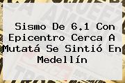 <b>Sismo</b> De 6.1 Con Epicentro Cerca A Mutatá Se Sintió En <b>Medellín</b>