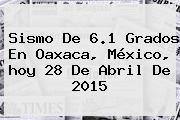 <b>Sismo</b> De 6.1 Grados En Oaxaca, México, <b>hoy</b> 28 De Abril De 2015