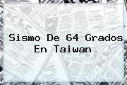 Sismo De 64 Grados En <b>Taiwan</b>