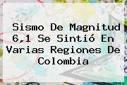 <b>Sismo</b> De Magnitud 6,1 Se Sintió En Varias Regiones De <b>Colombia</b>