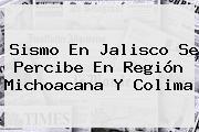 <b>Sismo</b> En Jalisco Se Percibe En Región Michoacana Y Colima