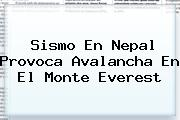 Sismo En <b>Nepal</b> Provoca Avalancha En El Monte Everest