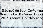 <b>Sismológico</b> Informa Que Esta Mañana Hubo 25 Sismos En México