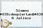 <b>Sismos</b> &#039;despiertan&#039; A <b>Jalisco</b>