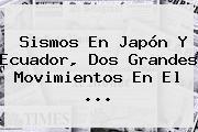 Sismos En Japón Y Ecuador, Dos Grandes Movimientos En El <b>...</b>