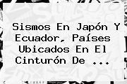 Sismos En Japón Y Ecuador, Países Ubicados En El <b>Cinturón De</b> <b>...</b>