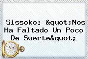 <b>Sissoko</b>: Quot;Nos Ha Faltado Un Poco De Suertequot;