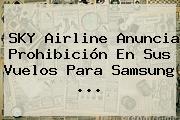 SKY Airline Anuncia Prohibición En Sus Vuelos Para <b>Samsung</b> ...