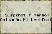 Slipknot Y Manson Animarán El <b>Knotfest</b>