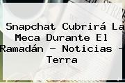 Snapchat Cubrirá La Meca Durante El <b>Ramadán</b> - Noticias - Terra