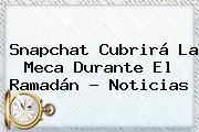 Snapchat Cubrirá La Meca Durante El <b>Ramadán</b> - Noticias