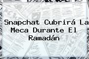 Snapchat Cubrirá La Meca Durante El <b>Ramadán</b>
