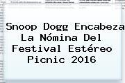 Snoop Dogg Encabeza La Nómina Del Festival <b>Estéreo Picnic 2016</b>