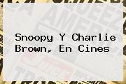 <b>Snoopy</b> Y Charlie Brown, En Cines