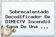 Sobrecalentado Decodificador De <b>DIRECTV</b> Incendió Casa De Una <b>...</b>