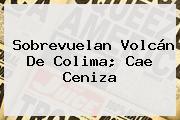 Sobrevuelan <b>Volcán De Colima</b>; Cae Ceniza