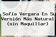 <b>Sofía Vergara</b> En Su Versión Más Natural (sin Maquillar)