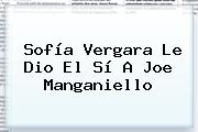<b>Sofía Vergara</b> Le Dio El Sí A Joe Manganiello