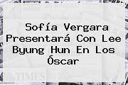 <b>Sofía Vergara</b> Presentará Con Lee Byung Hun En Los Óscar