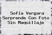 <b>Sofía Vergara</b> Sorprende Con Foto Sin Maquillaje