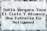 <b>Sofía Vergara</b> Toca El Cielo Y Alcanza Una Estrella En Hollywood
