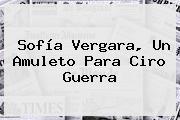 <b>Sofía Vergara</b>, Un Amuleto Para Ciro Guerra