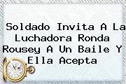 Soldado Invita A La Luchadora <b>Ronda Rousey</b> A Un Baile Y Ella Acepta