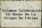 Solemne Celebración En Honor De La <b>Virgen De Fátima</b>