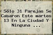 Sólo 31 Parejas Se Casaron Este <b>martes 13</b> En La Ciudad Y Ninguna <b>...</b>