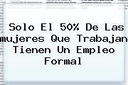 Solo El 50% De Las <b>mujeres</b> Que Trabajan Tienen Un Empleo Formal