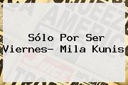 Sólo Por Ser Viernes? <b>Mila Kunis</b>