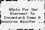 ¡Solo Por Ser Viernes! Te Encantará Como A Nosotros <b>Winifer</b> ...
