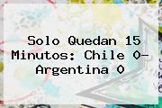 <b>Solo Quedan 15 Minutos: Chile 0- Argentina 0</b>