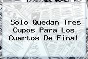 <b>Solo Quedan Tres Cupos Para Los Cuartos De Final</b>