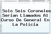 Solo Seis Coroneles Serían Llamados Al Curso De General En La <b>Policía</b>